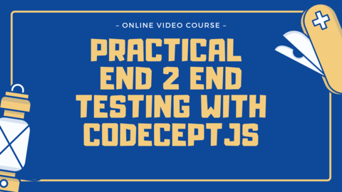Practical End 2 End Testing with CodeceptJS - Online Course